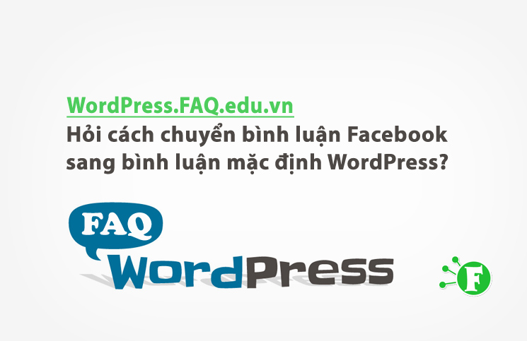 Hỏi cách chuyển bình luận Facebook sang bình luận mặc định WordPress?