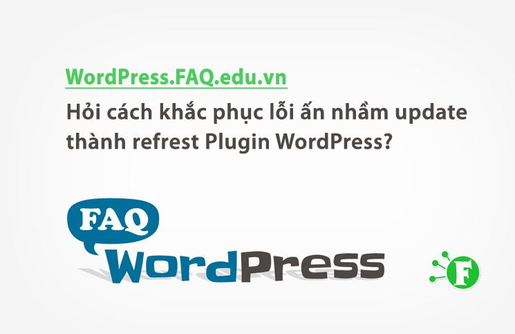 Hỏi cách khắc phục lỗi ấn nhầm update thành refrest Plugin WordPress?