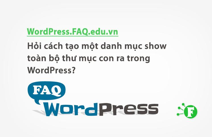 Hỏi cách tạo một danh mục show toàn bộ thư mục con ra trong WordPress?