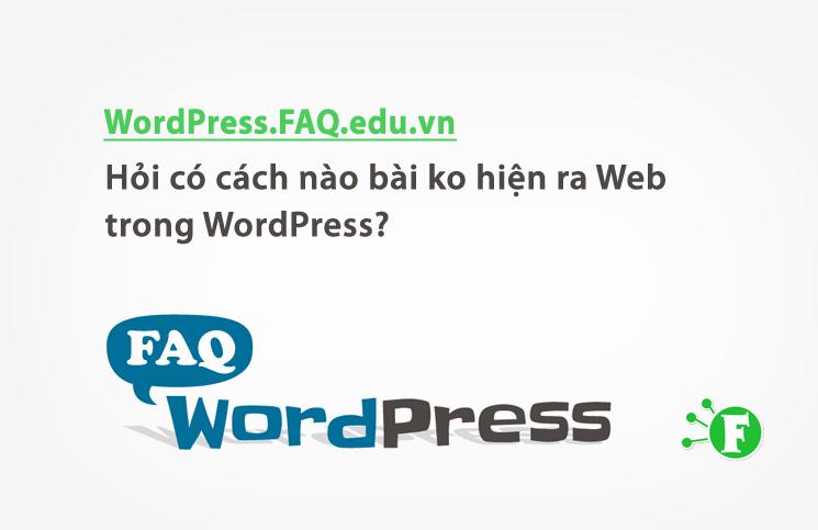 Hỏi có cách nào bài ko hiện ra Web trong WordPress?