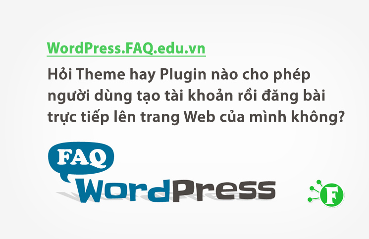 Hỏi Theme hay Plugin nào cho phép người dùng tạo tài khoản rồi đăng bài trực tiếp lên trang Web của mình không?