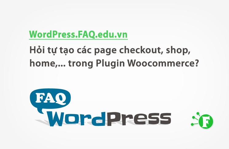 Hỏi tự tạo các page checkout, shop, home,… trong Plugin Woocommerce?