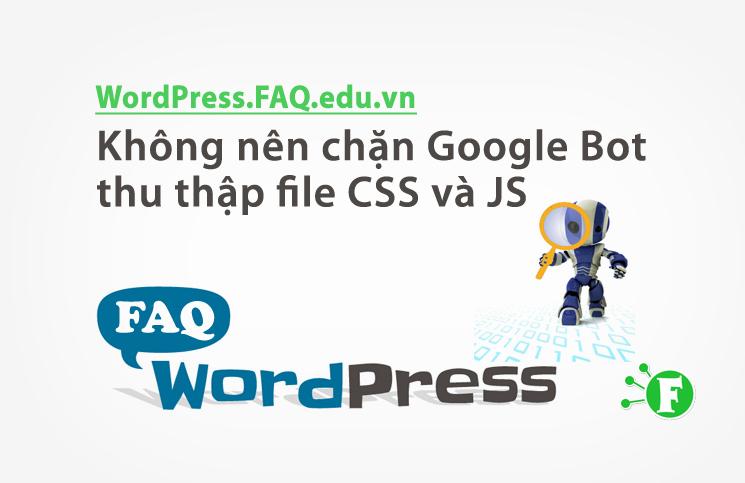 Không nên chặn Google Bot thu thập file CSS và JS