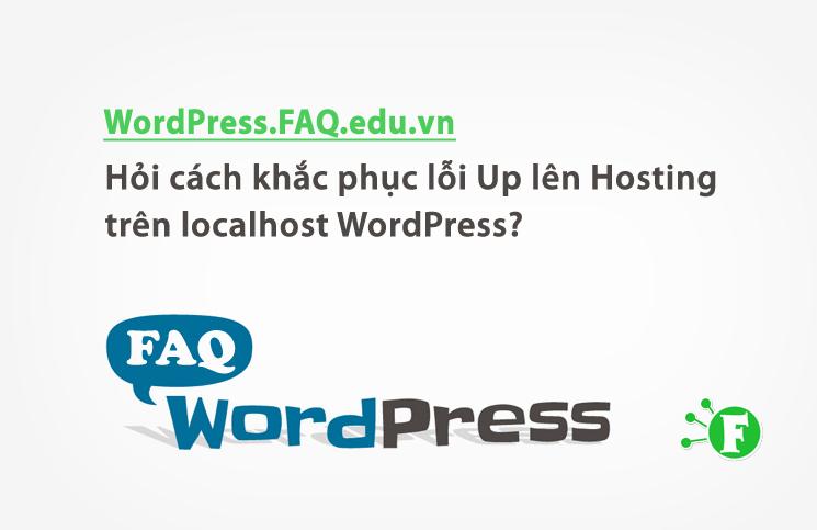 Hỏi cách khắc phục lỗi Up lên Hosting trên localhost WordPress?