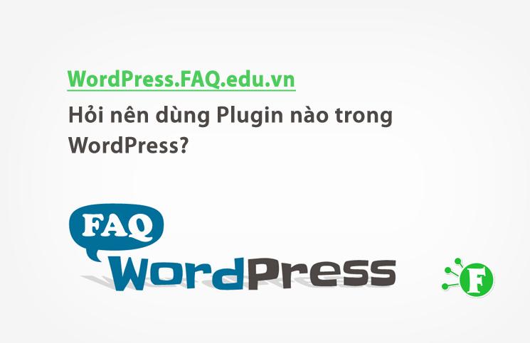 Hỏi nên dùng Plugin nào trong WordPress?
