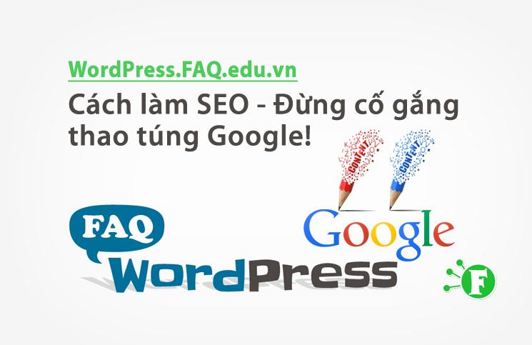 Cách làm SEO – Đừng cố gắng thao túng Google!