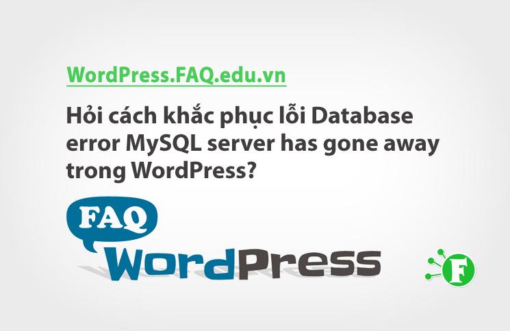 Hỏi cách khắc phục lỗi Database error MySQL server has gone away trong WordPress?